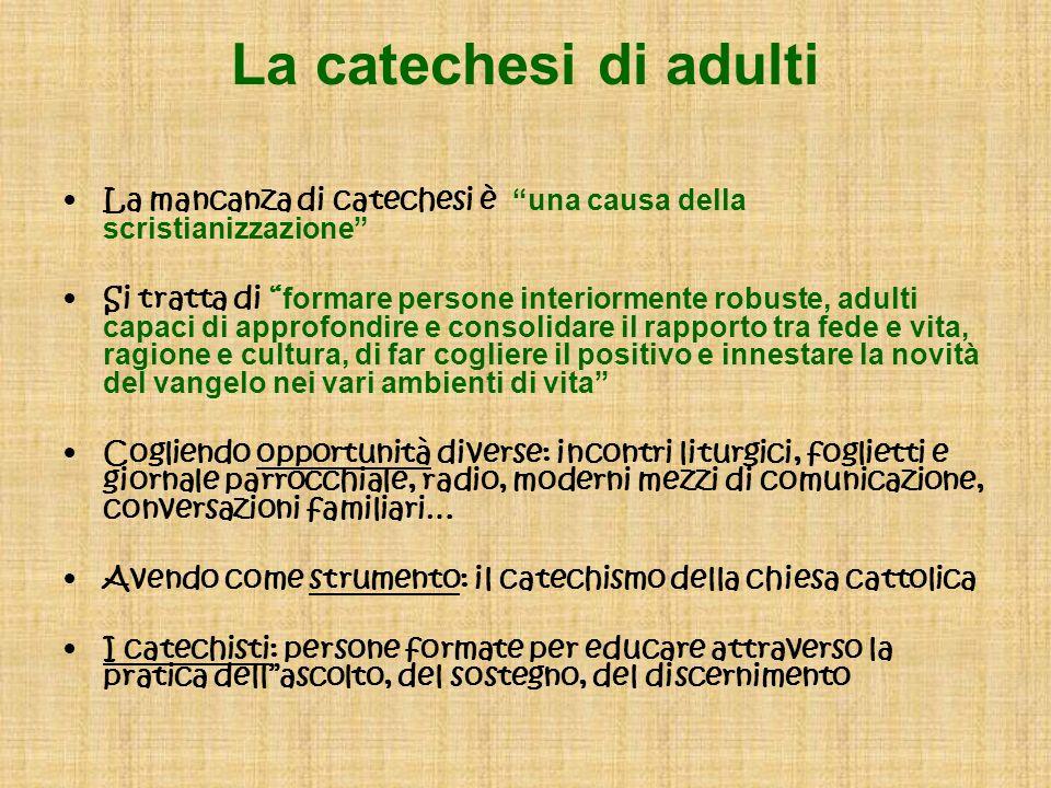 La catechesi di adulti La mancanza di catechesi è una causa della scristianizzazione Si tratta di formare persone interiormente robuste, adulti capaci