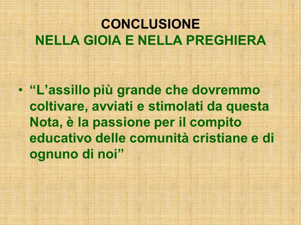 CONCLUSIONE NELLA GIOIA E NELLA PREGHIERA Lassillo più grande che dovremmo coltivare, avviati e stimolati da questa Nota, è la passione per il compito educativo delle comunità cristiane e di ognuno di noi
