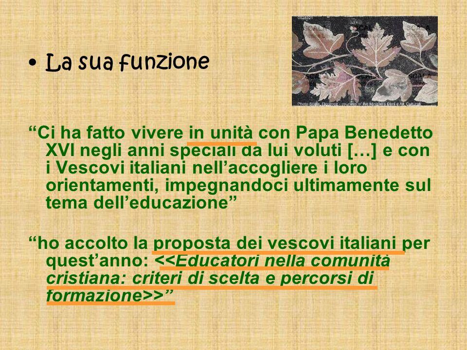 La sua funzione Ci ha fatto vivere in unità con Papa Benedetto XVI negli anni speciali da lui voluti […] e con i Vescovi italiani nellaccogliere i loro orientamenti, impegnandoci ultimamente sul tema delleducazione ho accolto la proposta dei vescovi italiani per questanno: >