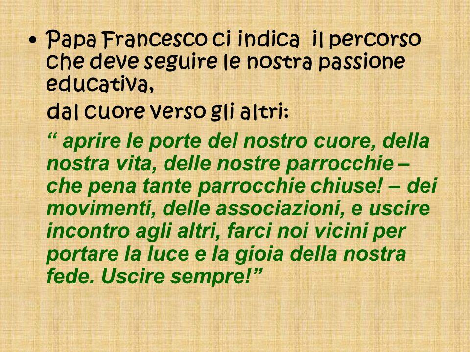 Papa Francesco ci indica il percorso che deve seguire le nostra passione educativa, dal cuore verso gli altri: aprire le porte del nostro cuore, della