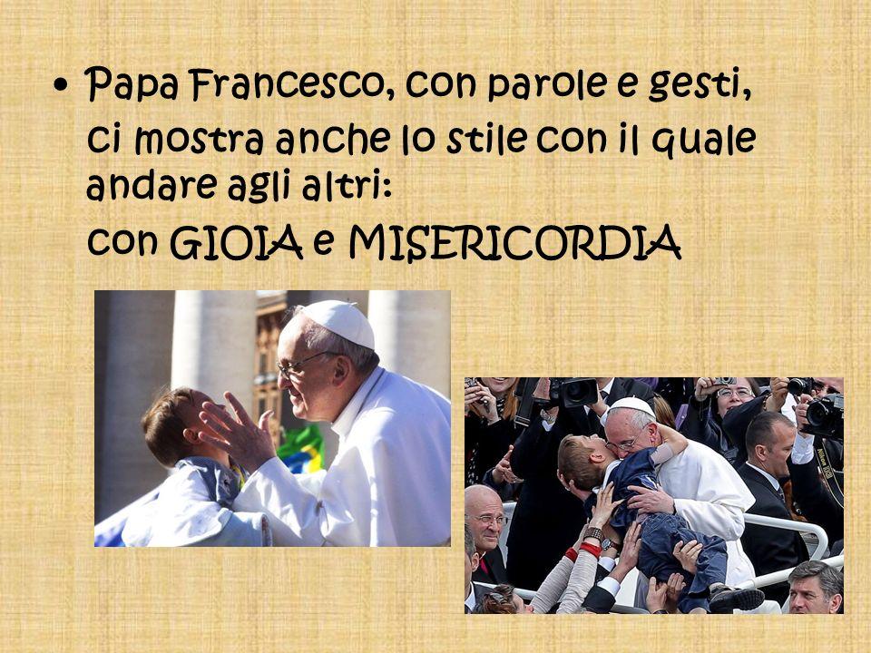Papa Francesco, con parole e gesti, ci mostra anche lo stile con il quale andare agli altri: con GIOIA e MISERICORDIA