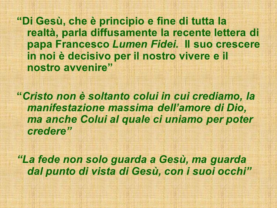 Di Gesù, che è principio e fine di tutta la realtà, parla diffusamente la recente lettera di papa Francesco Lumen Fidei. Il suo crescere in noi è deci