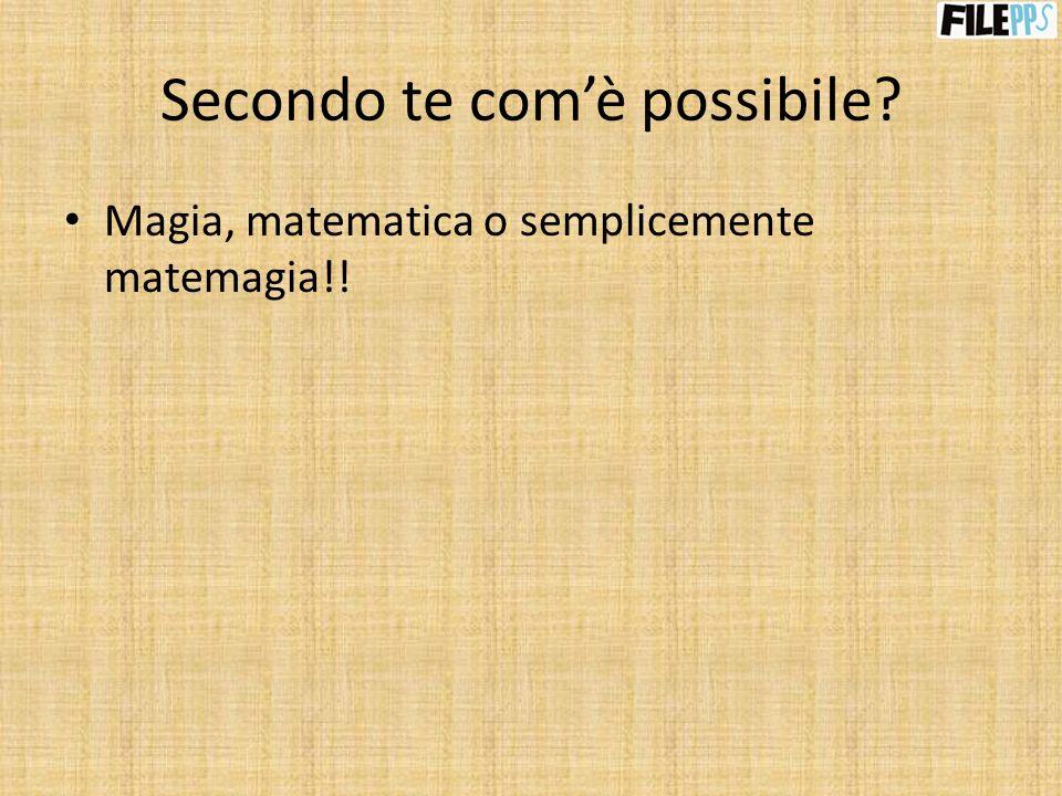 Secondo te comè possibile? Magia, matematica o semplicemente matemagia!!