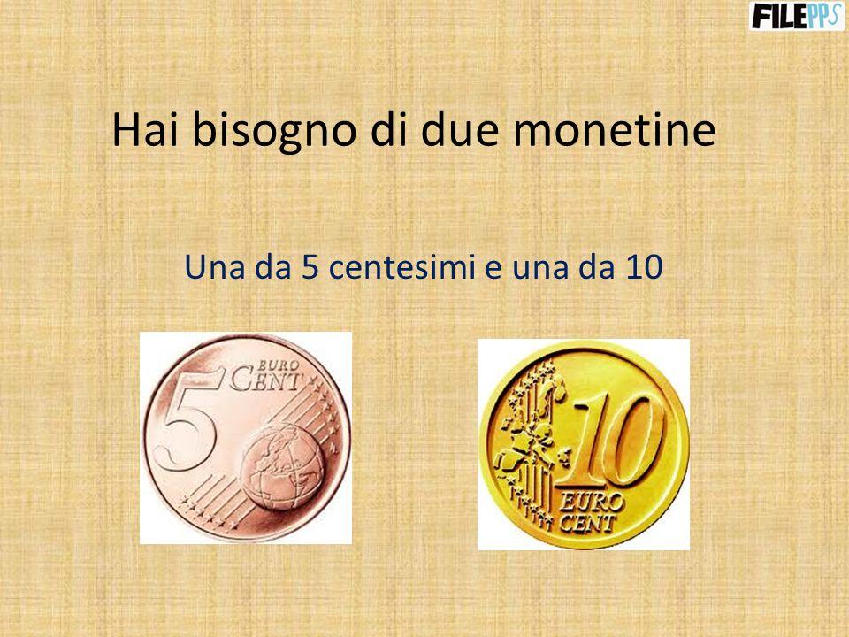 Hai bisogno di due monetine Una da 5 centesimi e una da 10