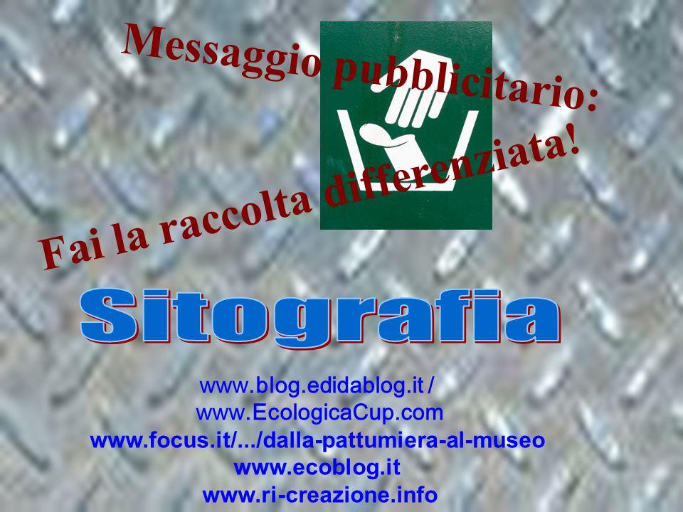 www.blog.edidablog.it / www.EcologicaCup.com www.focus.it/.../dalla-pattumiera-al-museo www.ecoblog.it www.ri-creazione.info M e s s a g g i o p u b b l i c i t a r i o : F a i l a r a c c o l t a d i f f e r e n z i a t a !