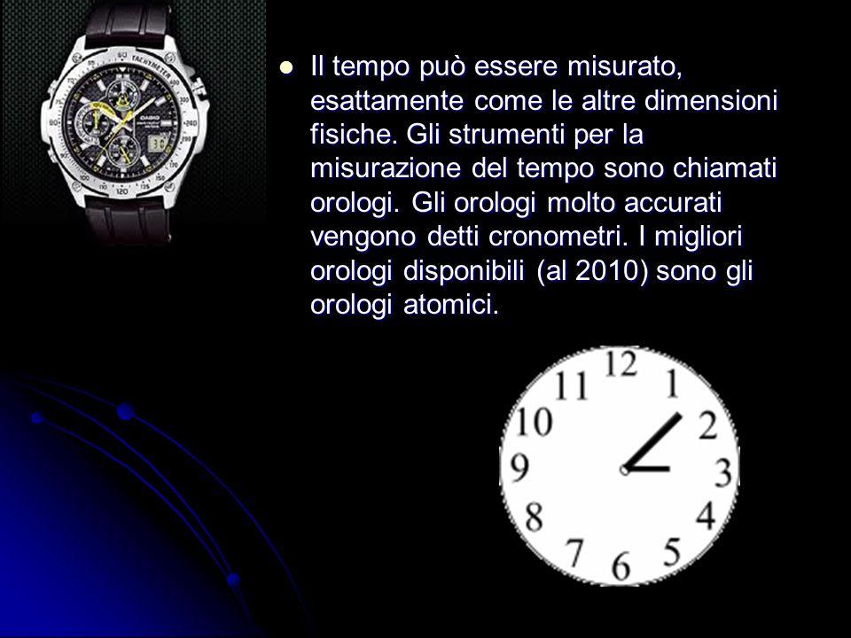 Il tempo può essere misurato, esattamente come le altre dimensioni fisiche. Gli strumenti per la misurazione del tempo sono chiamati orologi. Gli orol