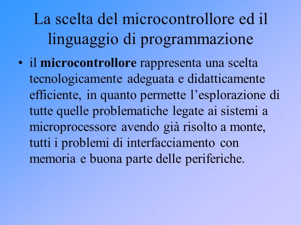 La scelta del microcontrollore ed il linguaggio di programmazione il microcontrollore rappresenta una scelta tecnologicamente adeguata e didatticament