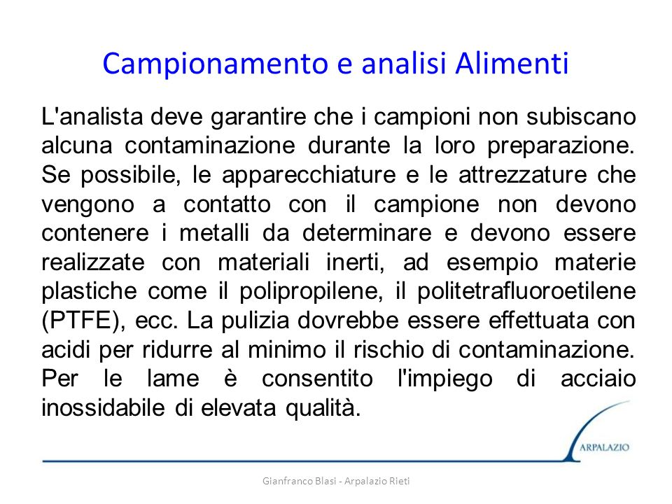 Gianfranco Blasi - Arpalazio Rieti Campionamento e analisi Alimenti L'analista deve garantire che i campioni non subiscano alcuna contaminazione duran