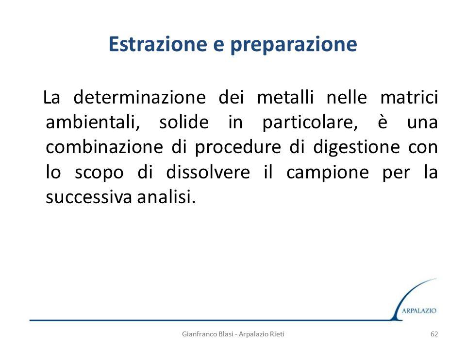 Gianfranco Blasi - Arpalazio Rieti 62 Estrazione e preparazione La determinazione dei metalli nelle matrici ambientali, solide in particolare, è una c