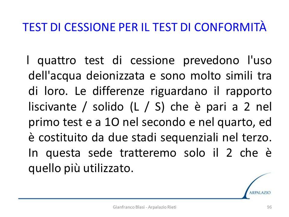 Gianfranco Blasi - Arpalazio Rieti 96 TEST DI CESSIONE PER IL TEST DI CONFORMITÀ l quattro test di cessione prevedono l'uso dell'acqua deionizzata e s