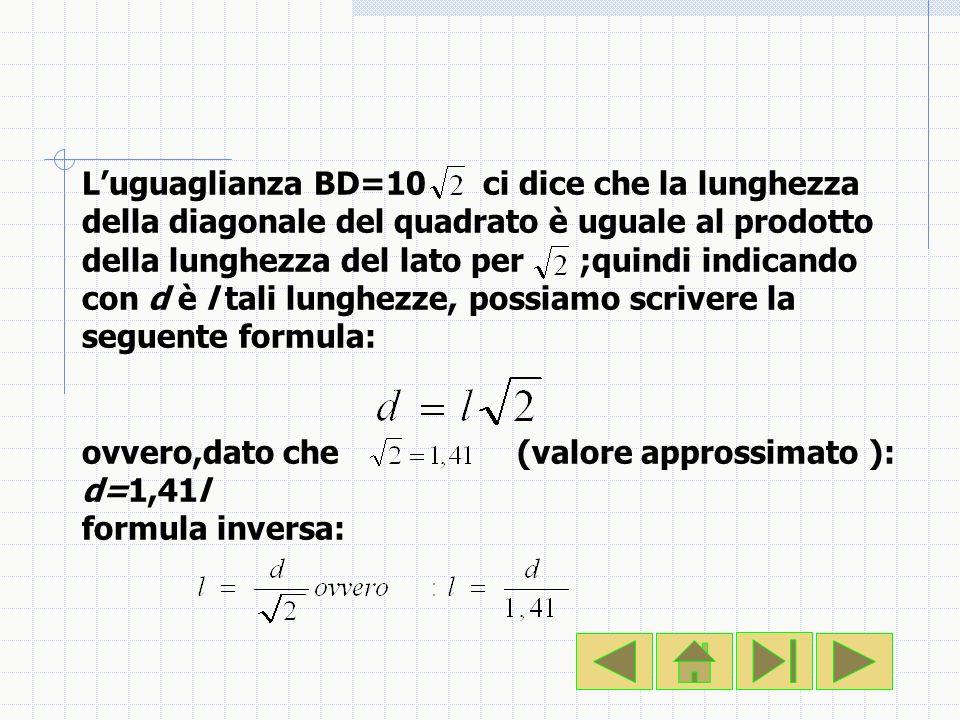 Luguaglianza BD=10 ci dice che la lunghezza della diagonale del quadrato è uguale al prodotto della lunghezza del lato per ;quindi indicando con d è l