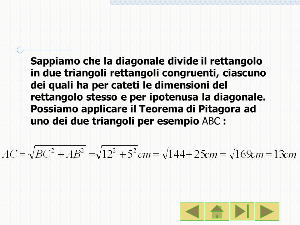 Sappiamo che la diagonale divide il rettangolo in due triangoli rettangoli congruenti, ciascuno dei quali ha per cateti le dimensioni del rettangolo s