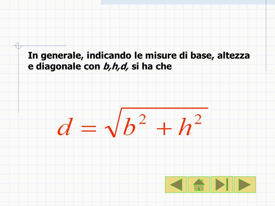 In generale, indicando le misure di base, altezza e diagonale con b,h,d, si ha che