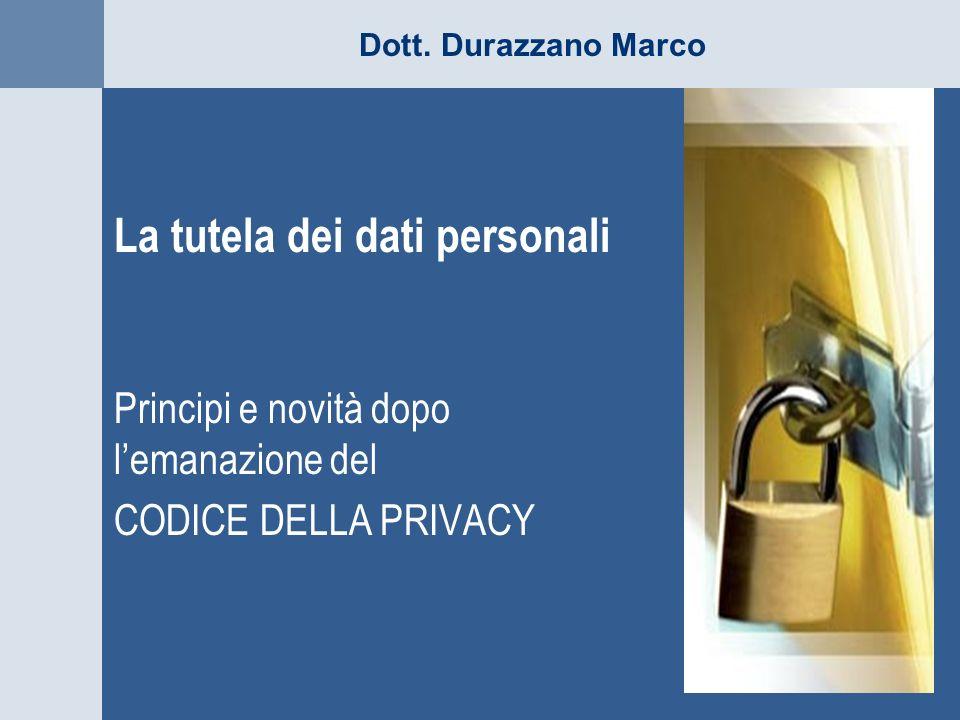 Dott. Durazzano Marco La tutela dei dati personali Principi e novità dopo lemanazione del CODICE DELLA PRIVACY