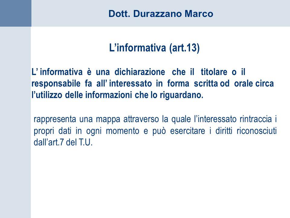 Dott. Durazzano Marco Linformativa (art.13) L informativa è una dichiarazione che il titolare o il responsabile fa all interessato in forma scritta od