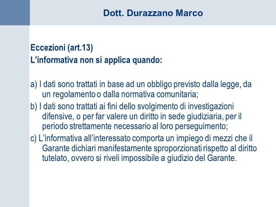 Dott. Durazzano Marco Eccezioni (art.13) Linformativa non si applica quando: a) I dati sono trattati in base ad un obbligo previsto dalla legge, da un