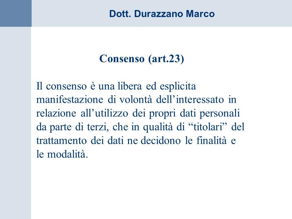 Dott. Durazzano Marco Consenso (art.23) Il consenso è una libera ed esplicita manifestazione di volontà dellinteressato in relazione allutilizzo dei p