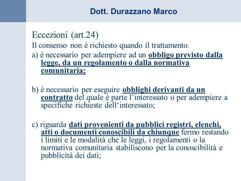 Dott. Durazzano Marco Eccezioni (art.24) Il consenso non è richiesto quando il trattamento : a) è necessario per adempiere ad un obbligo previsto dall