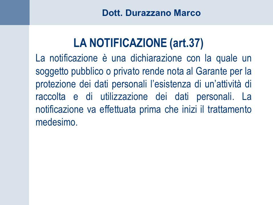 Dott. Durazzano Marco LA NOTIFICAZIONE (art.37) La notificazione è una dichiarazione con la quale un soggetto pubblico o privato rende nota al Garante