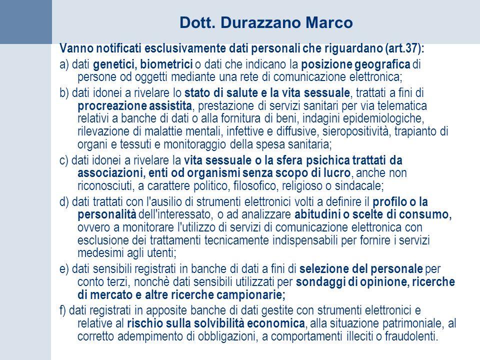 Dott. Durazzano Marco Vanno notificati esclusivamente dati personali che riguardano (art.37): a) dati genetici, biometrici o dati che indicano la posi