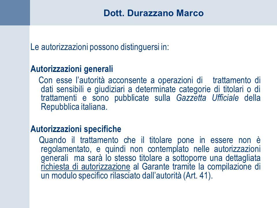 Dott. Durazzano Marco Le autorizzazioni possono distinguersi in: Autorizzazioni generali Con esse lautorità acconsente a operazioni di trattamento di