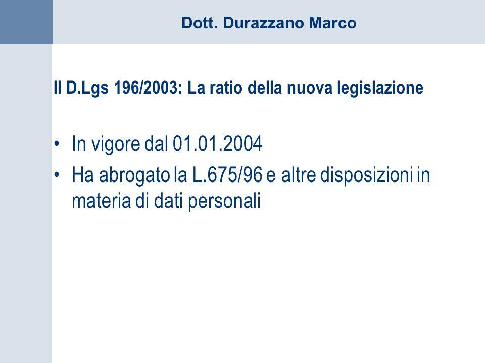 Dott. Durazzano Marco Il D.Lgs 196/2003: La ratio della nuova legislazione In vigore dal 01.01.2004 Ha abrogato la L.675/96 e altre disposizioni in ma