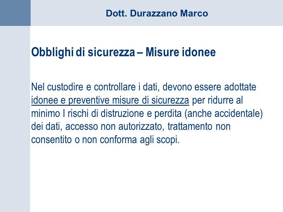 Dott. Durazzano Marco Obblighi di sicurezza – Misure idonee Nel custodire e controllare i dati, devono essere adottate idonee e preventive misure di s