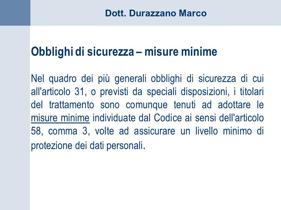 Dott. Durazzano Marco Obblighi di sicurezza – misure minime Nel quadro dei più generali obblighi di sicurezza di cui all'articolo 31, o previsti da sp