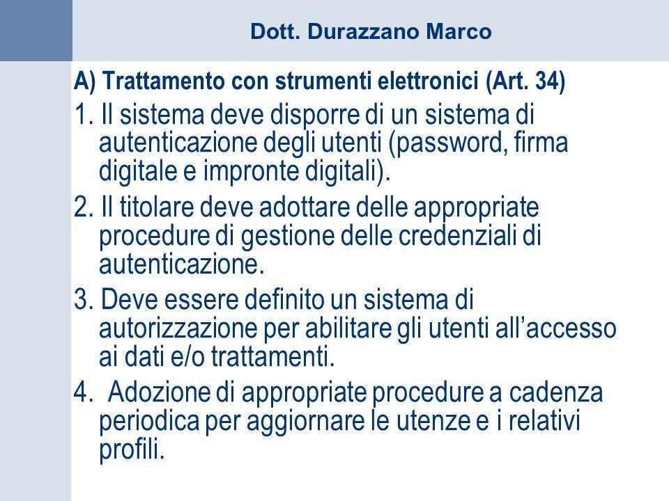 Dott. Durazzano Marco A) Trattamento con strumenti elettronici (Art. 34) 1. Il sistema deve disporre di un sistema di autenticazione degli utenti (pas