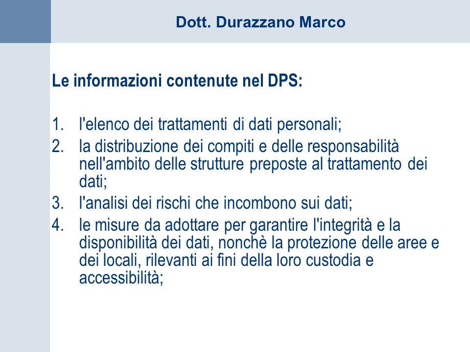 Dott. Durazzano Marco Le informazioni contenute nel DPS: 1.l'elenco dei trattamenti di dati personali; 2.la distribuzione dei compiti e delle responsa