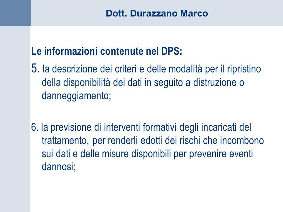 Dott. Durazzano Marco Le informazioni contenute nel DPS: 5. la descrizione dei criteri e delle modalità per il ripristino della disponibilità dei dati