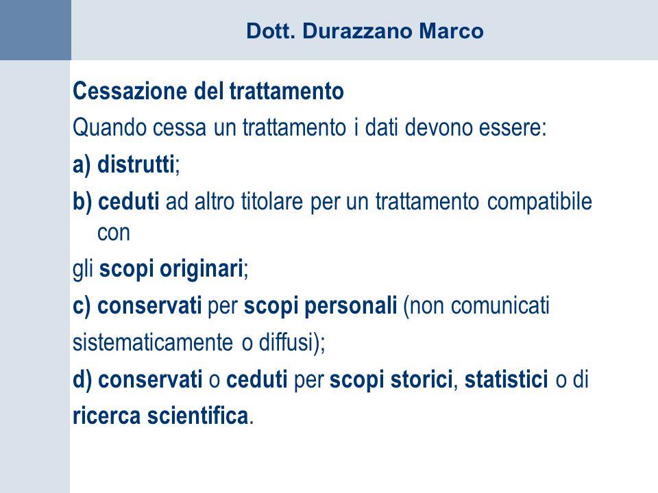 Dott. Durazzano Marco Cessazione del trattamento Quando cessa un trattamento i dati devono essere: a) distrutti ; b) ceduti ad altro titolare per un t