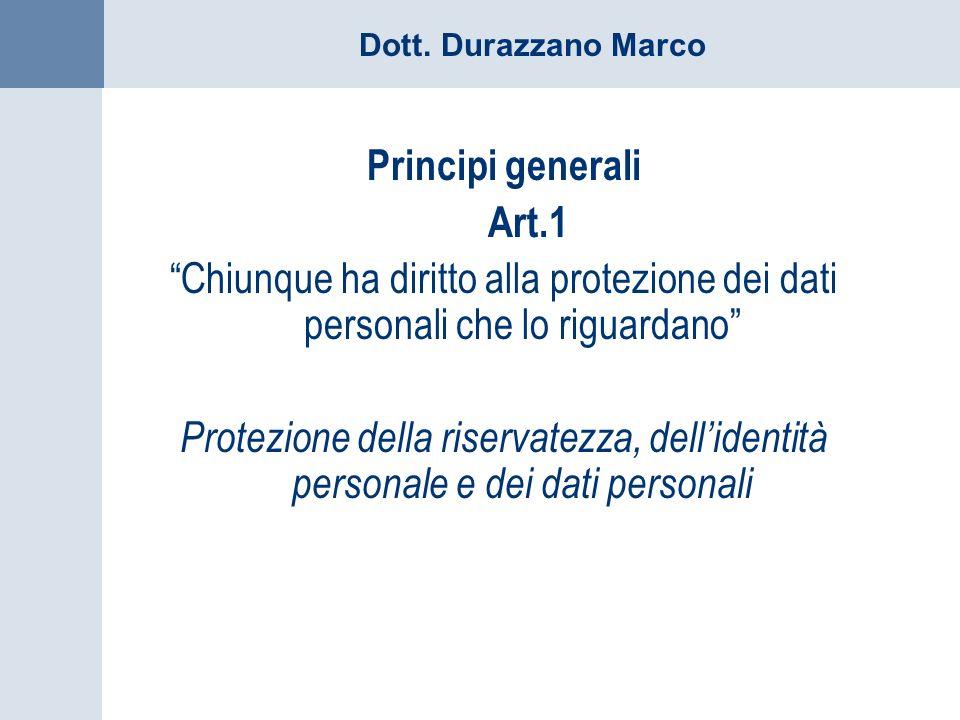 Dott. Durazzano Marco Principi generali Art.1 Chiunque ha diritto alla protezione dei dati personali che lo riguardano Protezione della riservatezza,