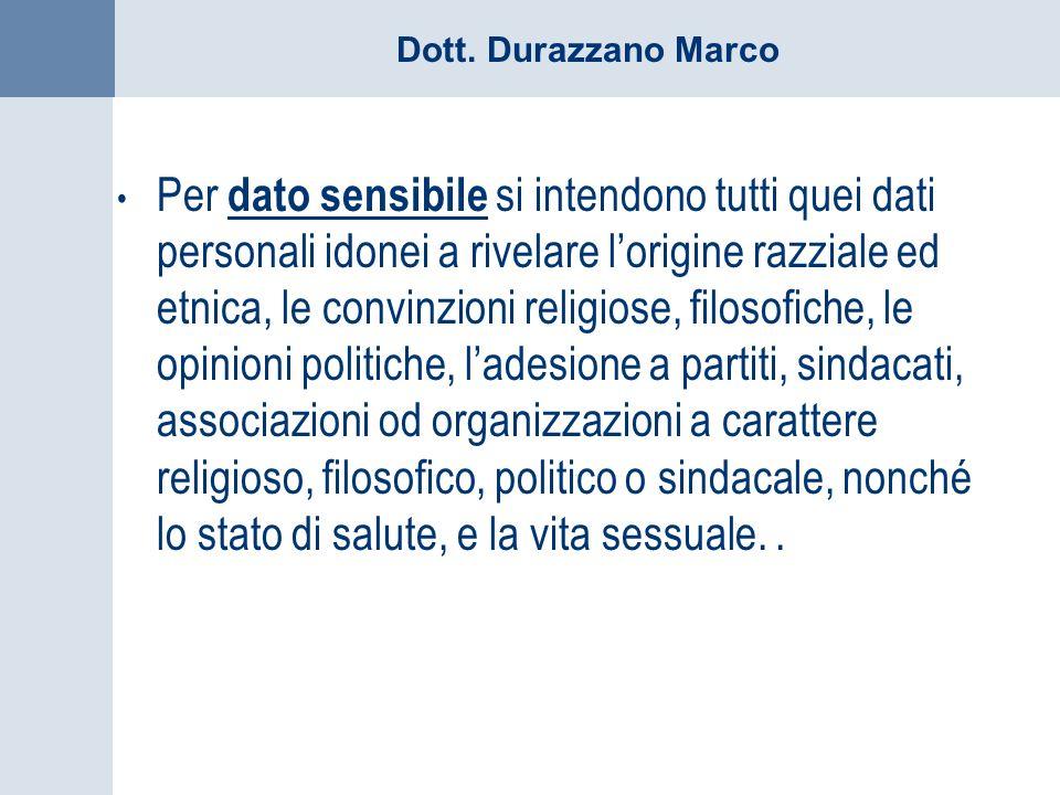 Dott. Durazzano Marco Per dato sensibile si intendono tutti quei dati personali idonei a rivelare lorigine razziale ed etnica, le convinzioni religios