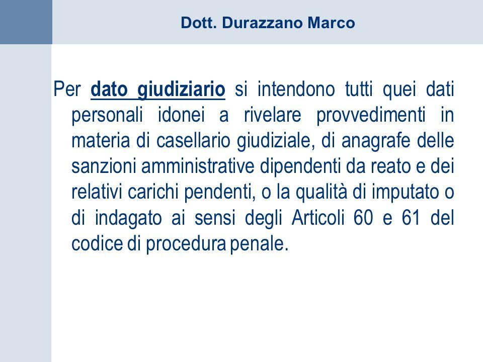 Dott. Durazzano Marco Per dato giudiziario si intendono tutti quei dati personali idonei a rivelare provvedimenti in materia di casellario giudiziale,