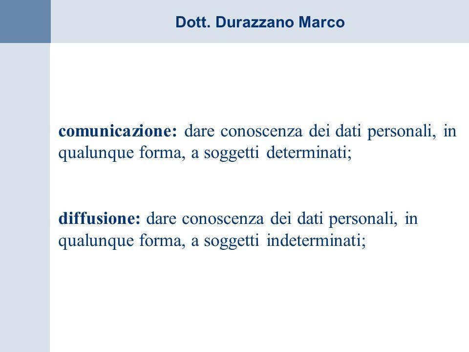 Dott. Durazzano Marco comunicazione: dare conoscenza dei dati personali, in qualunque forma, a soggetti determinati; diffusione: dare conoscenza dei d