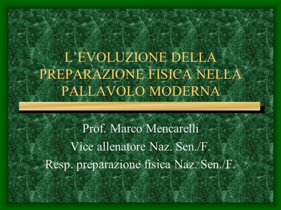 LEVOLUZIONE DELLA PREPARAZIONE FISICA NELLA PALLAVOLO MODERNA Prof. Marco Mencarelli Vice allenatore Naz. Sen./F. Resp. preparazione fisica Naz. Sen./