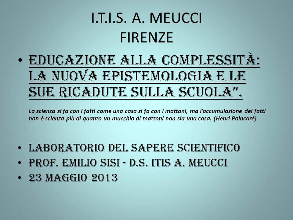 I.T.I.S. A. MEUCCI FIRENZE Educazione alla complessità: La nuova epistemologia e le sue ricadute sulla scuola. La scienza si fa con i fatti come una c