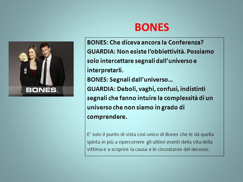 BONES BONES: Che diceva ancora la Conferenza? GUARDIA: Non esiste lobbiettività. Possiamo solo intercettare segnali dalluniverso e interpretarli. BONE