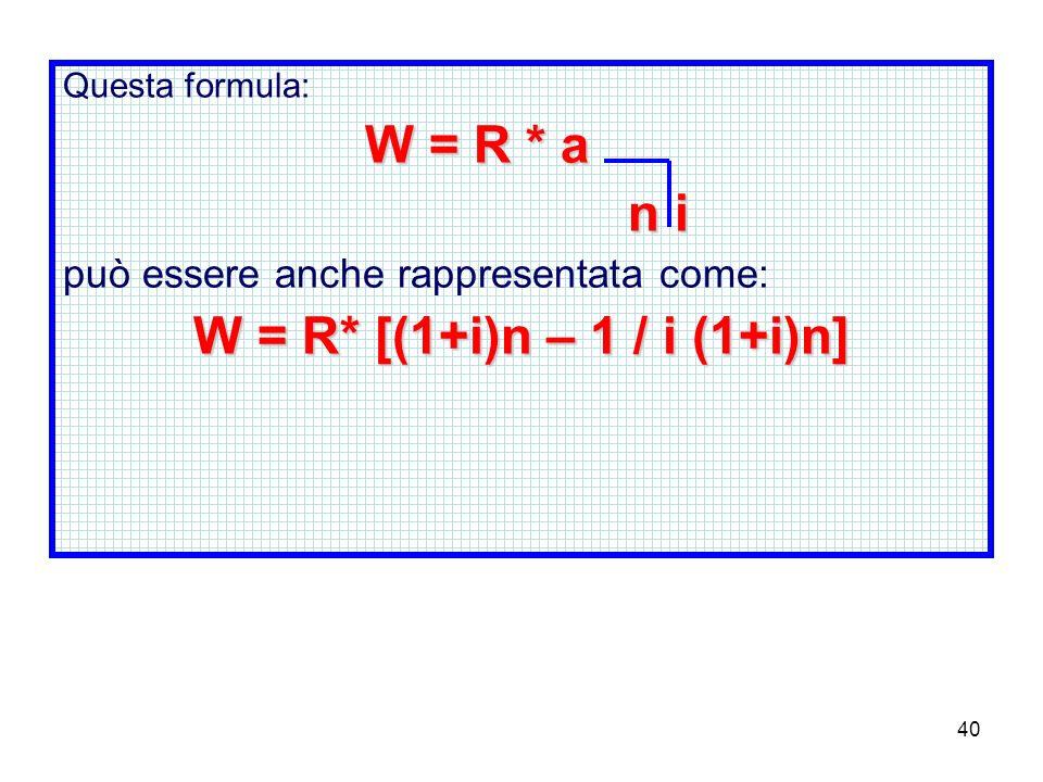 40 Questa formula: W = R * a n i n i può essere anche rappresentata come: W = R* [(1+i)n – 1 / i (1+i)n]
