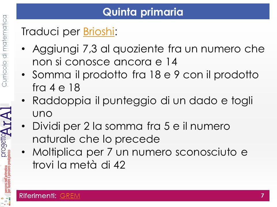 Quinta primaria Traduci per Brioshi:Brioshi Aggiungi 7,3 al quoziente fra un numero che non si conosce ancora e 14 Somma il prodotto fra 18 e 9 con il