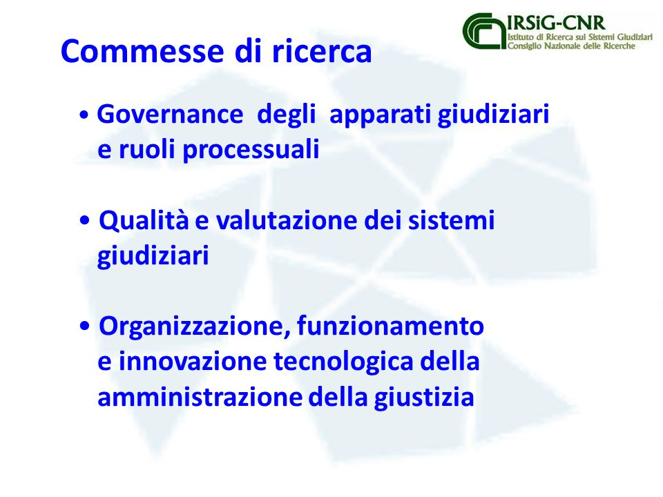 Governance degli apparati giudiziari e ruoli processuali Qualità e valutazione dei sistemi giudiziari Organizzazione, funzionamento e innovazione tecnologica della amministrazione della giustizia Commesse di ricerca