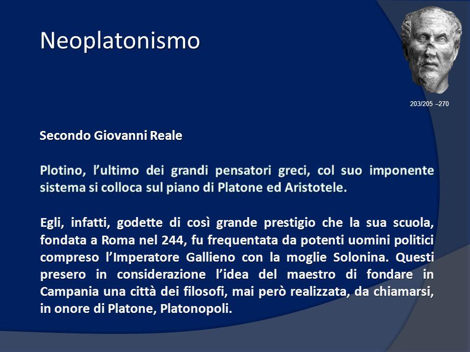 Neoplatonismo Neoplatonismo 203/205 –270 Egli, infatti, godette di così grande prestigio che la sua scuola, fondata a Roma nel 244, fu frequentata da potenti uomini politici compreso lImperatore Gallieno con la moglie Solonina.