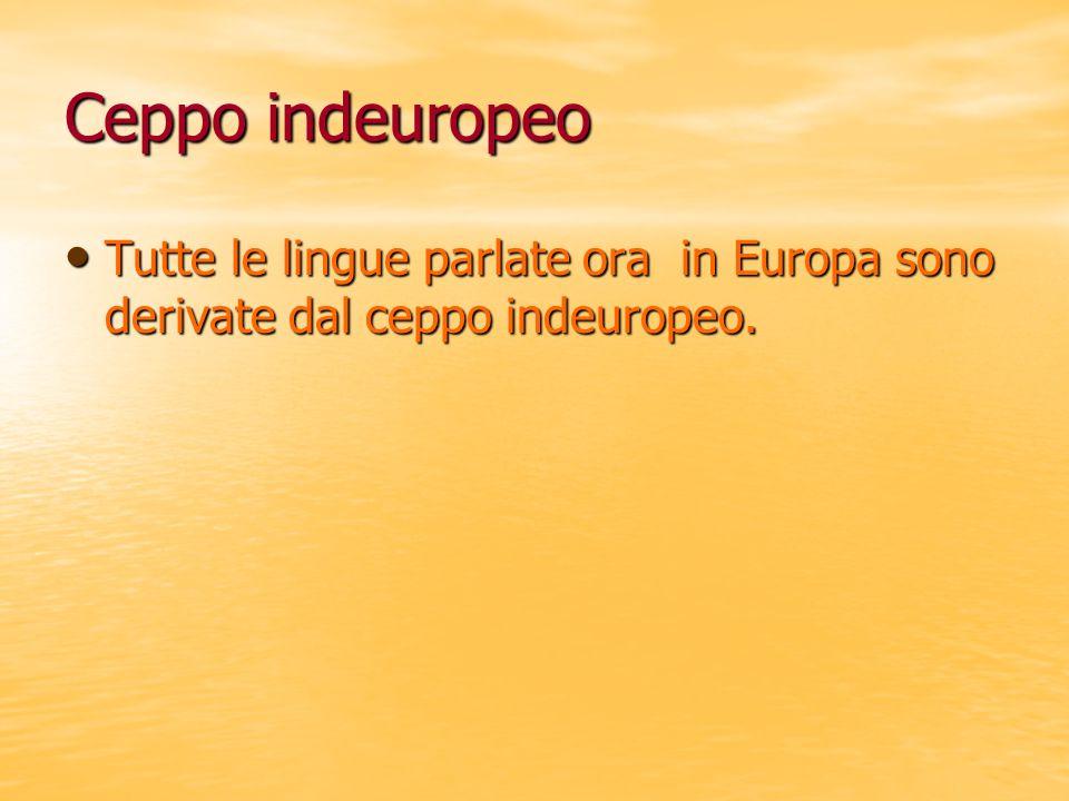 Ceppo indeuropeo Tutte le lingue parlate ora in Europa sono derivate dal ceppo indeuropeo. Tutte le lingue parlate ora in Europa sono derivate dal cep