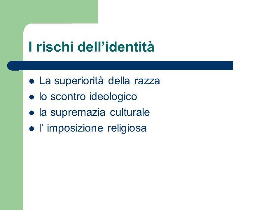 I rischi dellidentità La superiorità della razza lo scontro ideologico la supremazia culturale l imposizione religiosa
