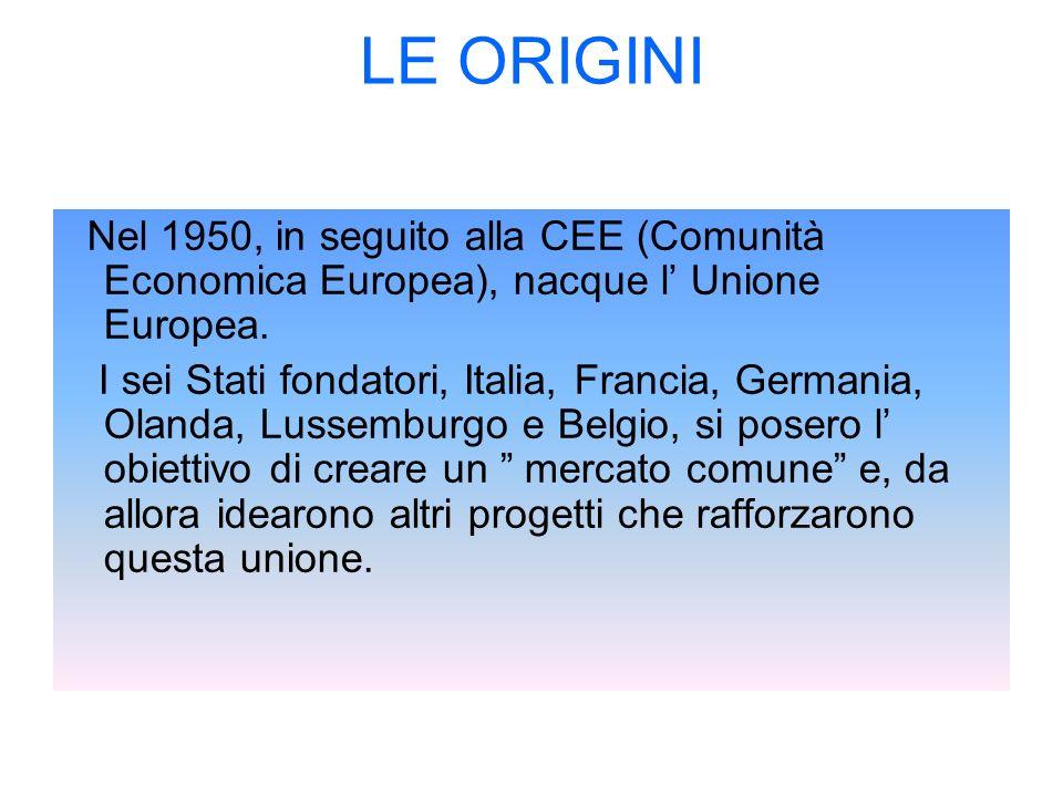 LE ORIGINI Nel 1950, in seguito alla CEE (Comunità Economica Europea), nacque l Unione Europea. I sei Stati fondatori, Italia, Francia, Germania, Olan