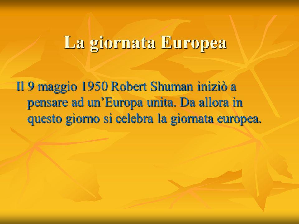 La giornata Europea Il 9 maggio 1950 Robert Shuman iniziò a pensare ad unEuropa unita. Da allora in questo giorno si celebra la giornata europea.