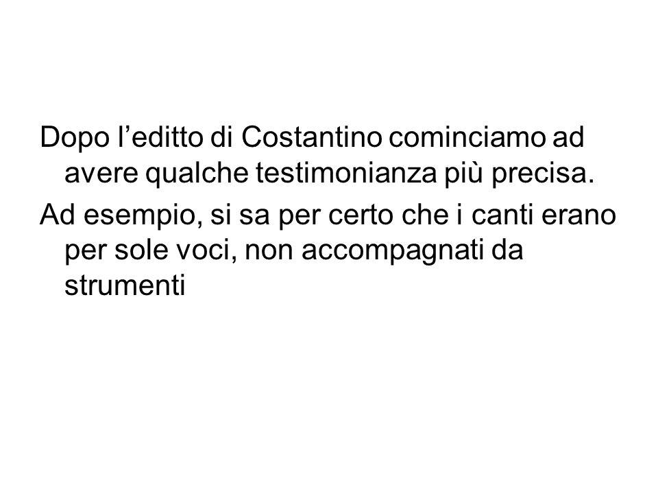 Dopo leditto di Costantino cominciamo ad avere qualche testimonianza più precisa. Ad esempio, si sa per certo che i canti erano per sole voci, non acc