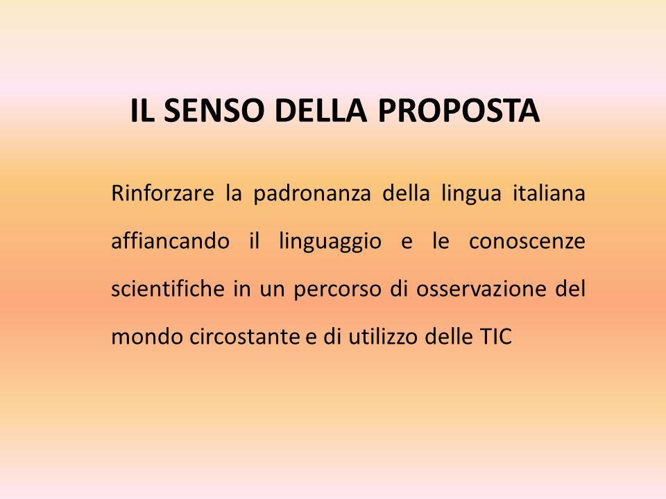 IL SENSO DELLA PROPOSTA Rinforzare la padronanza della lingua italiana affiancando il linguaggio e le conoscenze scientifiche in un percorso di osservazione del mondo circostante e di utilizzo delle TIC