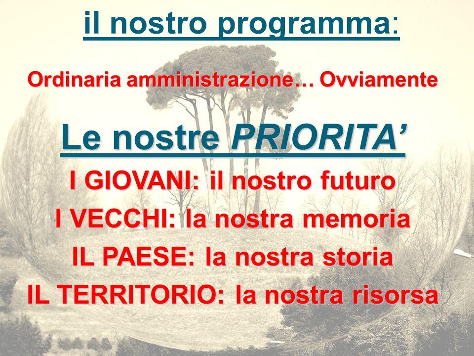 il nostro programma: Ordinaria amministrazione… Ovviamente Le nostre PRIORITA I GIOVANI: il nostro futuro I VECCHI: la nostra memoria IL PAESE: la nos